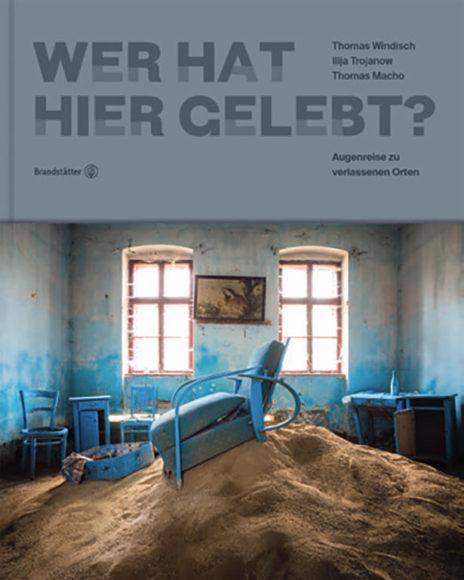 """""""Wer hat  hier gelebt?"""" Augenreise zu verlassenen Orten. Thomas Windisch, Ilija Trojanow, Thomas Macho. Brandstätter Verlag. 45 Euro."""